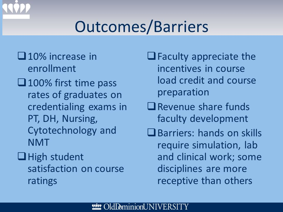 Outcomes/Barriers 10% increase in enrollment 100% first time pass rates of graduates on credentialing exams in PT, DH, Nursing, Cytotechnology and NMT High student satisfaction on course ratings Faculty appreciate the incentives in course load credit and course preparation Revenue share funds faculty development Barriers: hands on skills require simulation, lab and clinical work; some disciplines are more receptive than others