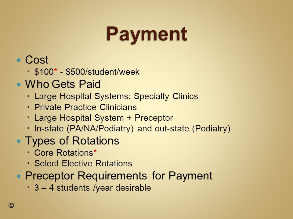 Cost $100* - $500/student/week Who Gets Paid Large Hospital Systems; Specialty Clinics Private Practice Clinicians Large Hospital System + Preceptor In-state (PA/NA/Podiatry) and out-state (Podiatry) Types of Rotations Core Rotations* Select Elective Rotations Preceptor Requirements for Payment 3 – 4 students /year desirable ©