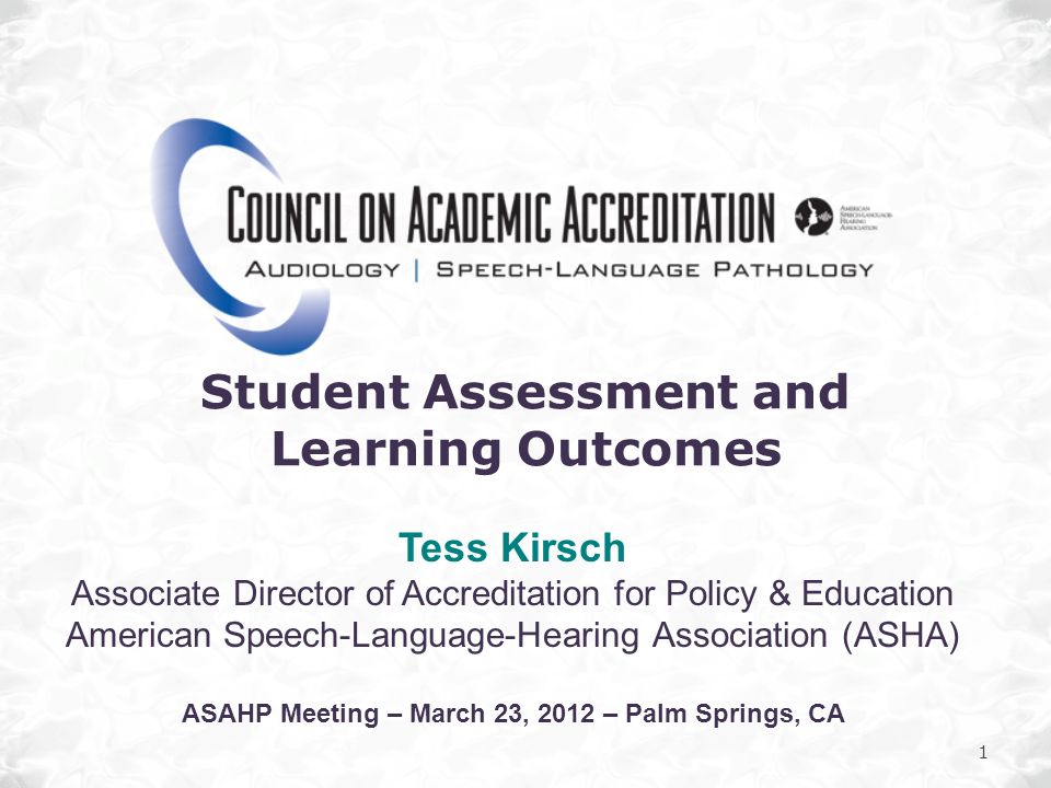 1 Student Assessment and Learning Outcomes Tess Kirsch Associate Director of Accreditation for Policy & Education American Speech-Language-Hearing Ass