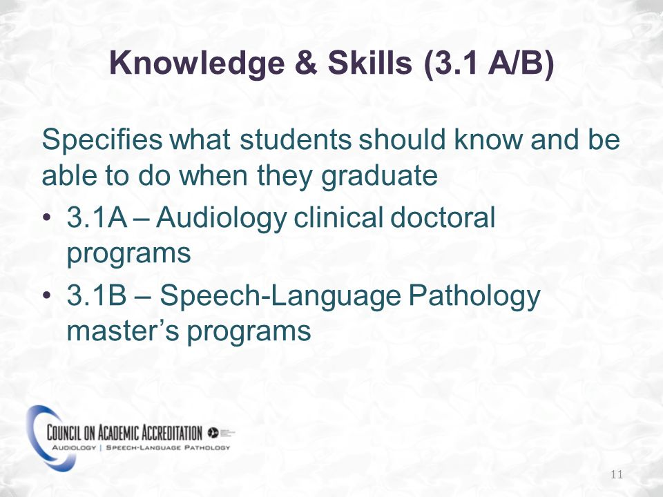 Knowledge & Skills (3.1 A/B) Specifies what students should know and be able to do when they graduate 3.1A – Audiology clinical doctoral programs 3.1B – Speech-Language Pathology masters programs 11