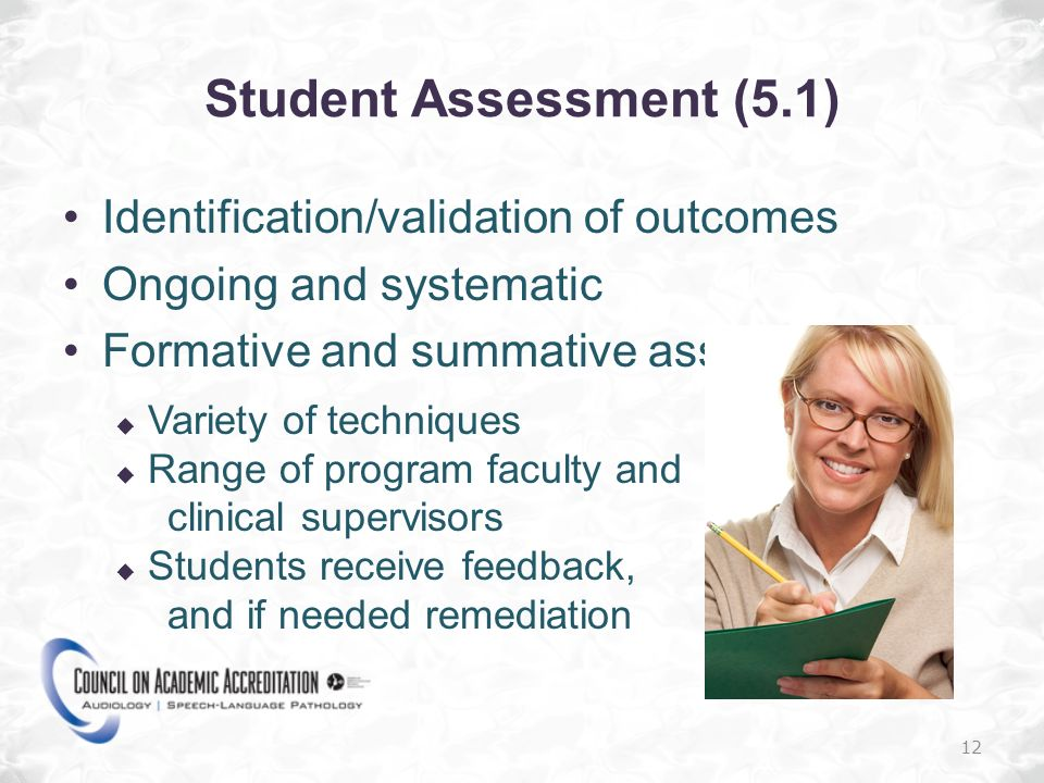 Student Assessment (5.1) Identification/validation of outcomes Ongoing and systematic Formative and summative assessments Variety of techniques Range of program faculty and clinical supervisors Students receive feedback, and if needed remediation 12