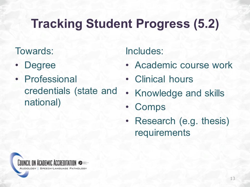 Tracking Student Progress (5.2) Towards: Degree Professional credentials (state and national) Includes: Academic course work Clinical hours Knowledge and skills Comps Research (e.g.