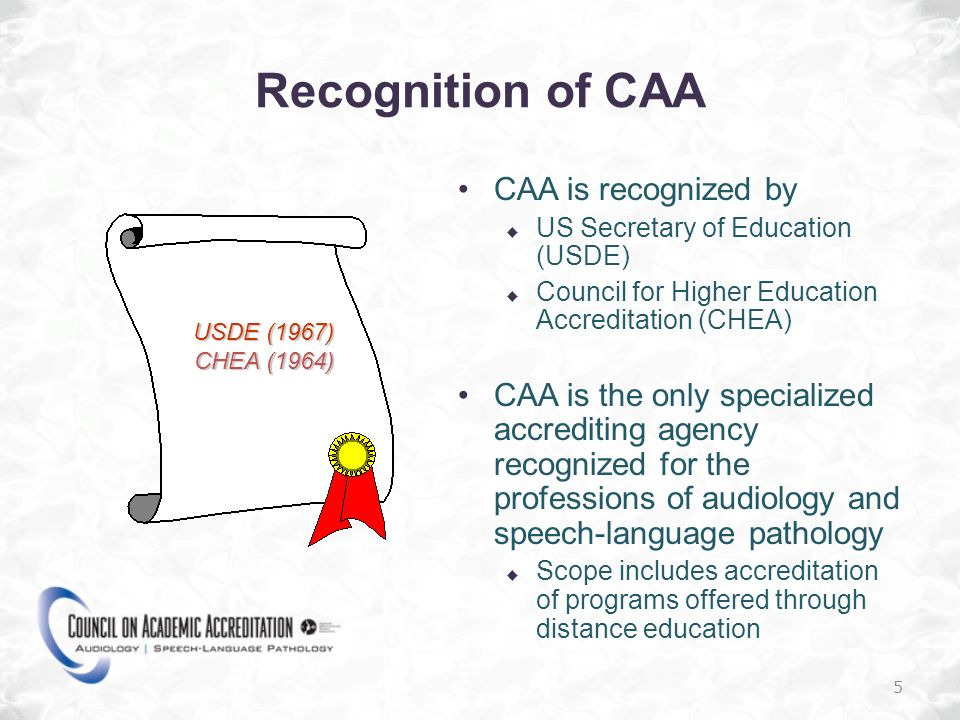 5 Recognition of CAA CAA is recognized by US Secretary of Education (USDE) Council for Higher Education Accreditation (CHEA) CAA is the only specialized accrediting agency recognized for the professions of audiology and speech-language pathology Scope includes accreditation of programs offered through distance education USDE (1967) CHEA (1964)