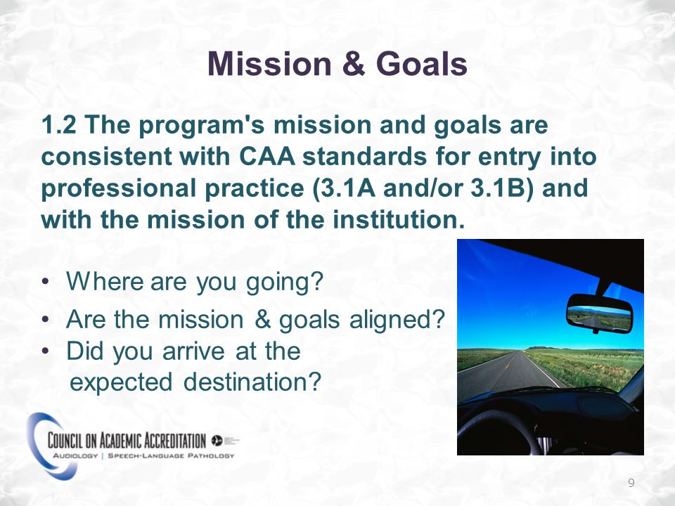 Mission & Goals 1.2 The program s mission and goals are consistent with CAA standards for entry into professional practice (3.1A and/or 3.1B) and with the mission of the institution.