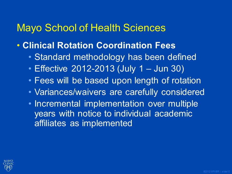 ©2012 MFMER | slide-10 Mayo School of Health Sciences Clinical Rotation Coordination Fees Standard methodology has been defined Effective 2012-2013 (July 1 – Jun 30) Fees will be based upon length of rotation Variances/waivers are carefully considered Incremental implementation over multiple years with notice to individual academic affiliates as implemented