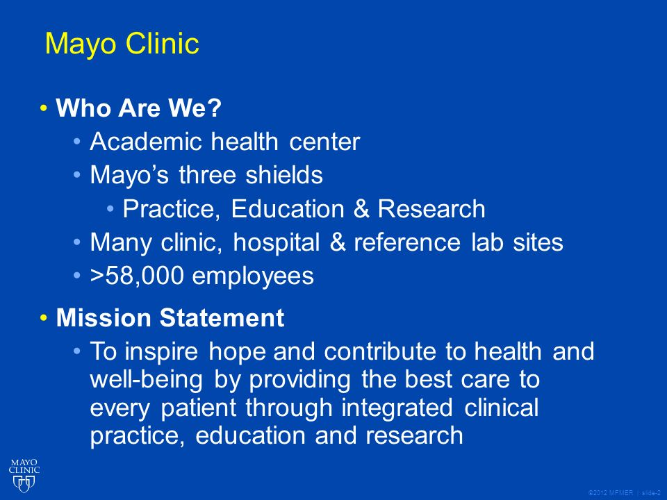 ©2012 MFMER | slide-2 Who Are We? Academic health center Mayos three shields Practice, Education & Research Many clinic, hospital & reference lab site