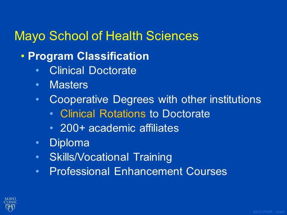 ©2012 MFMER | slide-6 Mayo School of Health Sciences Program Classification Clinical Doctorate Masters Cooperative Degrees with other institutions Clinical Rotations to Doctorate 200+ academic affiliates Diploma Skills/Vocational Training Professional Enhancement Courses
