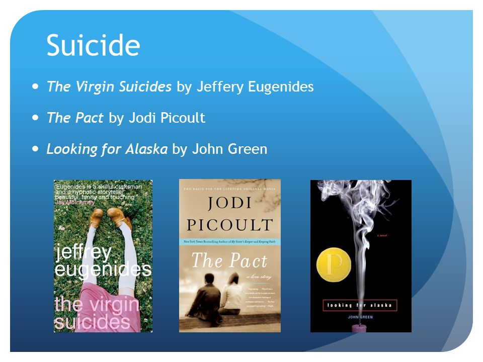 Suicide The Virgin Suicides by Jeffery Eugenides The Pact by Jodi Picoult Looking for Alaska by John Green