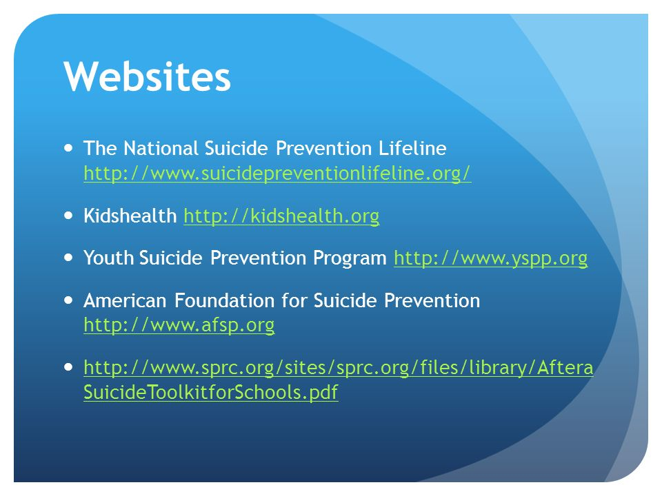 Websites The National Suicide Prevention Lifeline http://www.suicidepreventionlifeline.org/ http://www.suicidepreventionlifeline.org/ Kidshealth http://kidshealth.orghttp://kidshealth.org Youth Suicide Prevention Program http://www.yspp.orghttp://www.yspp.org American Foundation for Suicide Prevention http://www.afsp.org http://www.afsp.org http://www.sprc.org/sites/sprc.org/files/library/Aftera SuicideToolkitforSchools.pdf http://www.sprc.org/sites/sprc.org/files/library/Aftera SuicideToolkitforSchools.pdf