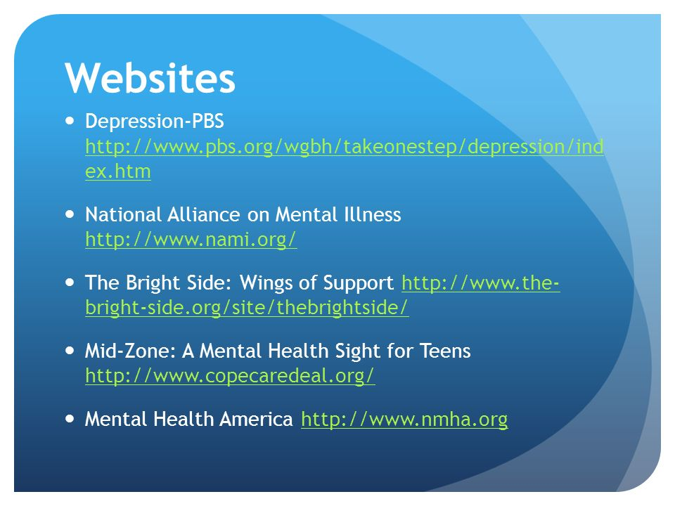 Websites Depression-PBS http://www.pbs.org/wgbh/takeonestep/depression/ind ex.htm http://www.pbs.org/wgbh/takeonestep/depression/ind ex.htm National Alliance on Mental Illness http://www.nami.org/ http://www.nami.org/ The Bright Side: Wings of Support http://www.the- bright-side.org/site/thebrightside/http://www.the- bright-side.org/site/thebrightside/ Mid-Zone: A Mental Health Sight for Teens http://www.copecaredeal.org/ http://www.copecaredeal.org/ Mental Health America http://www.nmha.orghttp://www.nmha.org
