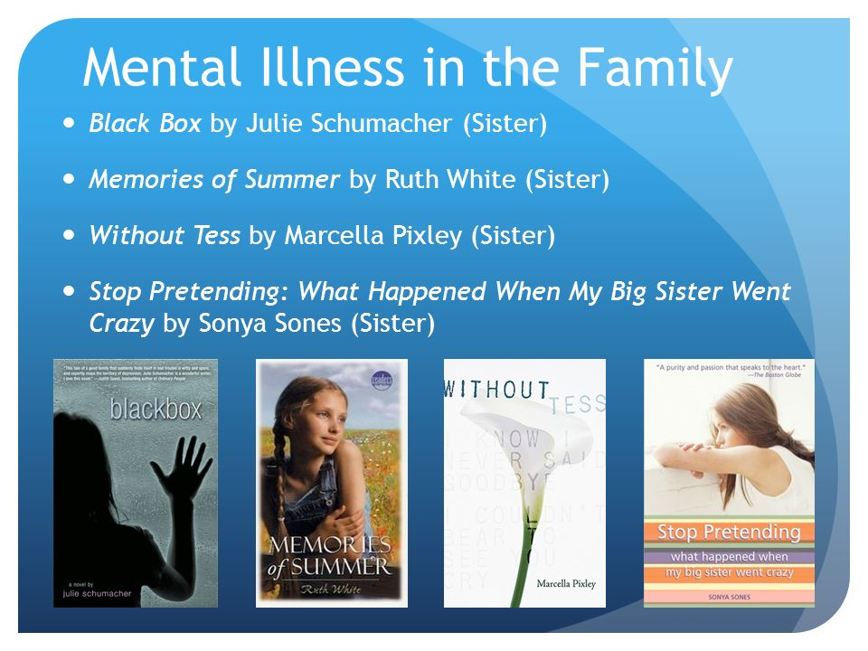 Mental Illness in the Family Black Box by Julie Schumacher (Sister) Memories of Summer by Ruth White (Sister) Without Tess by Marcella Pixley (Sister) Stop Pretending: What Happened When My Big Sister Went Crazy by Sonya Sones (Sister)