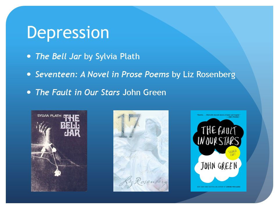 Depression The Bell Jar by Sylvia Plath Seventeen: A Novel in Prose Poems by Liz Rosenberg The Fault in Our Stars John Green
