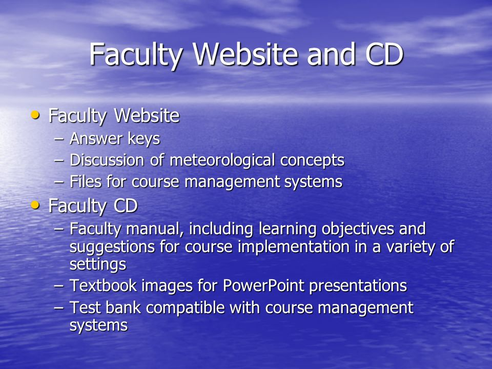 Faculty Website and CD Faculty Website Faculty Website –Answer keys –Discussion of meteorological concepts –Files for course management systems Faculty CD Faculty CD –Faculty manual, including learning objectives and suggestions for course implementation in a variety of settings –Textbook images for PowerPoint presentations –Test bank compatible with course management systems