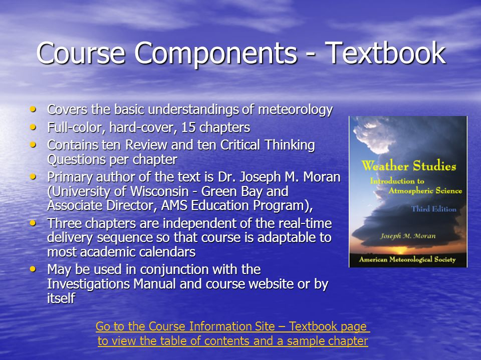 Course Components - Textbook Covers the basic understandings of meteorology Covers the basic understandings of meteorology Full-color, hard-cover, 15 chapters Full-color, hard-cover, 15 chapters Contains ten Review and ten Critical Thinking Questions per chapter Contains ten Review and ten Critical Thinking Questions per chapter Primary author of the text is Dr.