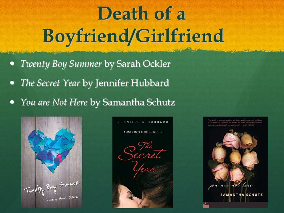 Death of a Boyfriend/Girlfriend Twenty Boy Summer by Sarah Ockler Twenty Boy Summer by Sarah Ockler The Secret Year by Jennifer Hubbard The Secret Year by Jennifer Hubbard You are Not Here by Samantha Schutz You are Not Here by Samantha Schutz