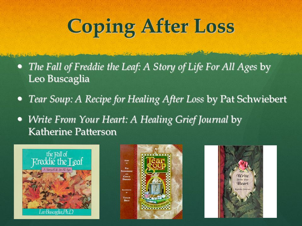 Coping After Loss The Fall of Freddie the Leaf: A Story of Life For All Ages by Leo Buscaglia The Fall of Freddie the Leaf: A Story of Life For All Ages by Leo Buscaglia Tear Soup: A Recipe for Healing After Loss by Pat Schwiebert Tear Soup: A Recipe for Healing After Loss by Pat Schwiebert Write From Your Heart: A Healing Grief Journal by Katherine Patterson Write From Your Heart: A Healing Grief Journal by Katherine Patterson