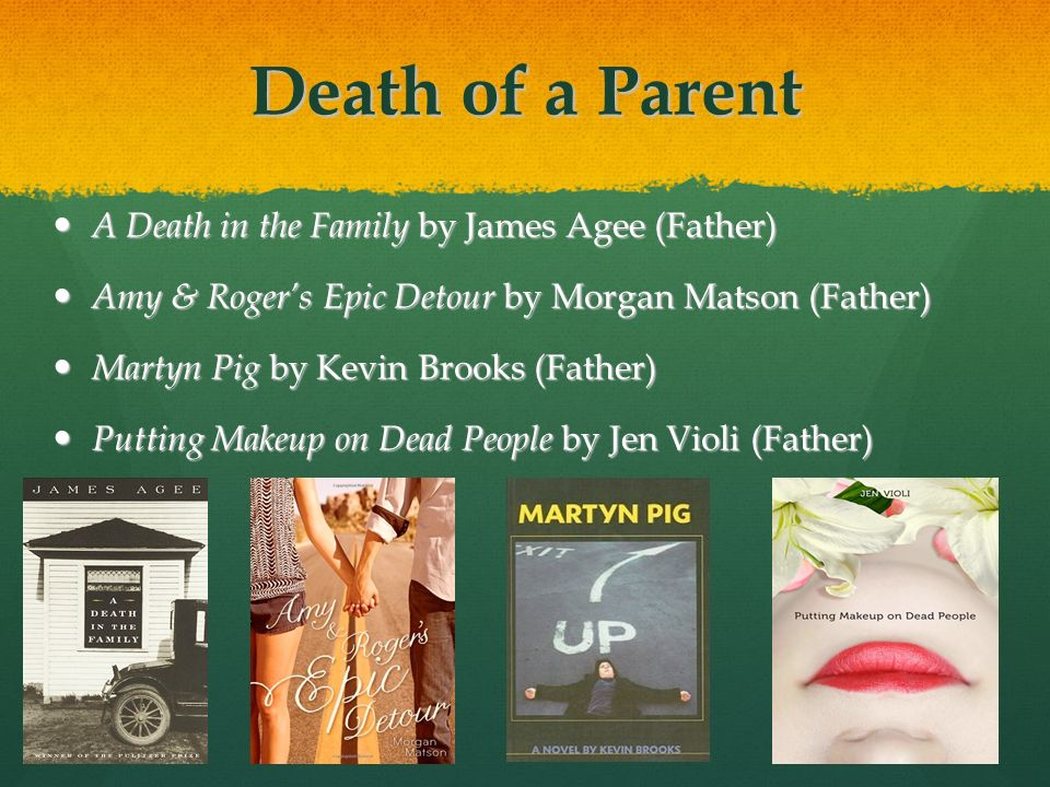 Death of a Parent A Death in the Family by James Agee (Father) A Death in the Family by James Agee (Father) Amy & Rogers Epic Detour by Morgan Matson (Father) Amy & Rogers Epic Detour by Morgan Matson (Father) Martyn Pig by Kevin Brooks (Father) Martyn Pig by Kevin Brooks (Father) Putting Makeup on Dead People by Jen Violi (Father) Putting Makeup on Dead People by Jen Violi (Father)