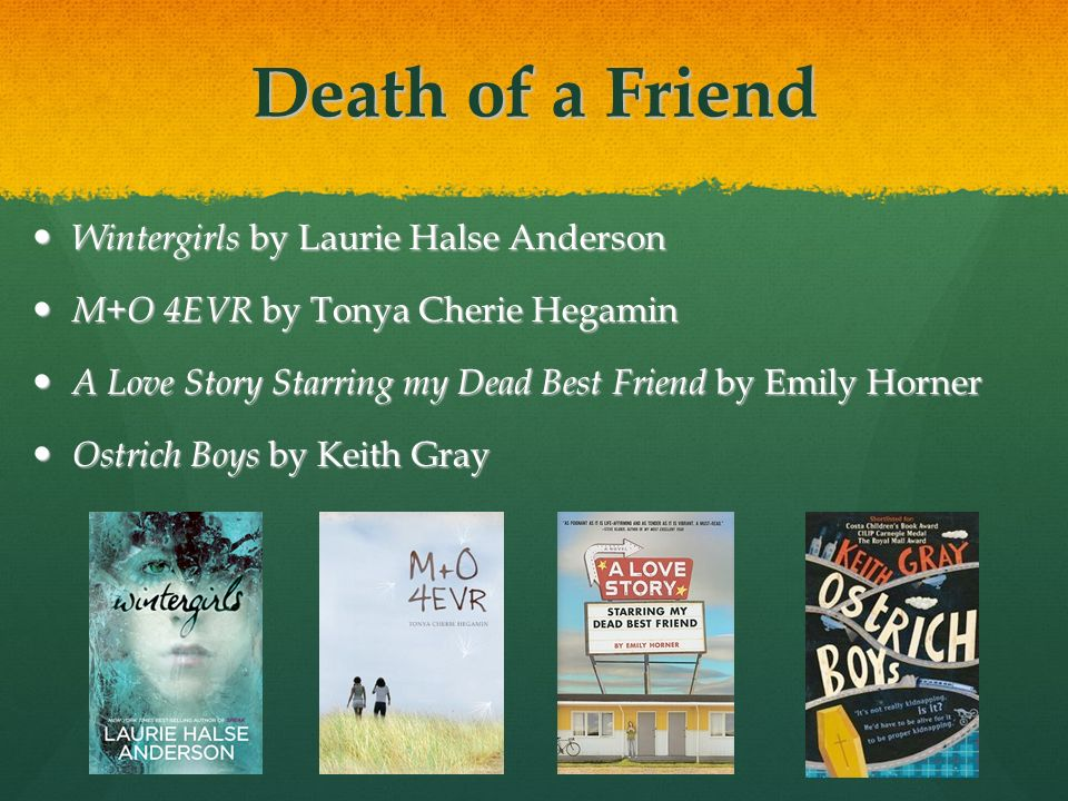 Death of a Friend Wintergirls by Laurie Halse Anderson Wintergirls by Laurie Halse Anderson M+O 4EVR by Tonya Cherie Hegamin M+O 4EVR by Tonya Cherie Hegamin A Love Story Starring my Dead Best Friend by Emily Horner A Love Story Starring my Dead Best Friend by Emily Horner Ostrich Boys by Keith Gray Ostrich Boys by Keith Gray