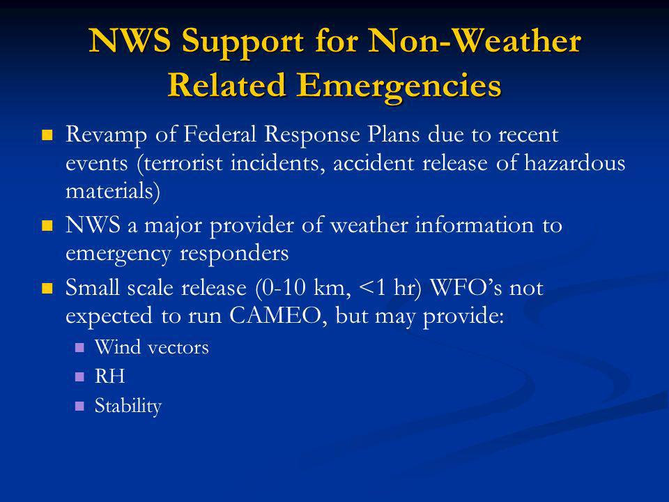 NWS Support for Non-Weather Related Emergencies Revamp of Federal Response Plans due to recent events (terrorist incidents, accident release of hazardous materials) NWS a major provider of weather information to emergency responders Small scale release (0-10 km, <1 hr) WFOs not expected to run CAMEO, but may provide: Wind vectors RH Stability