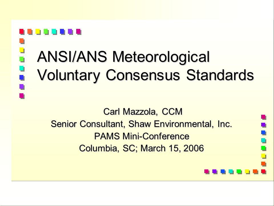 ANSI/ANS Meteorological Voluntary Consensus Standards Carl Mazzola, CCM Carl Mazzola, CCM Senior Consultant, Shaw Environmental, Inc.