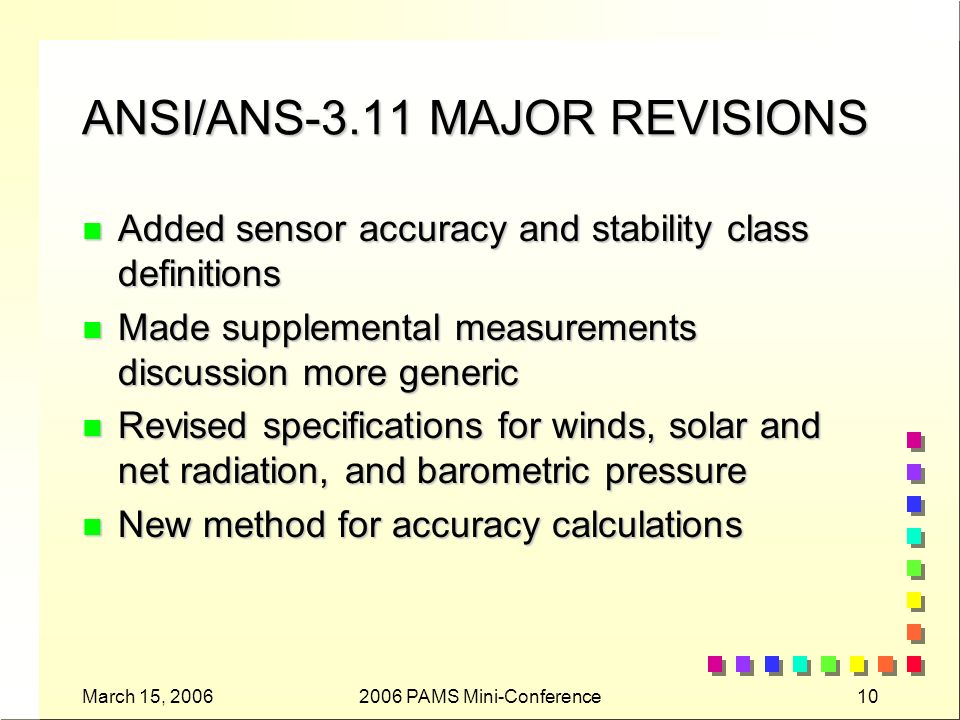March 15, 20062006 PAMS Mini-Conference10 ANSI/ANS-3.11 MAJOR REVISIONS n Added sensor accuracy and stability class definitions n Made supplemental measurements discussion more generic n Revised specifications for winds, solar and net radiation, and barometric pressure n New method for accuracy calculations