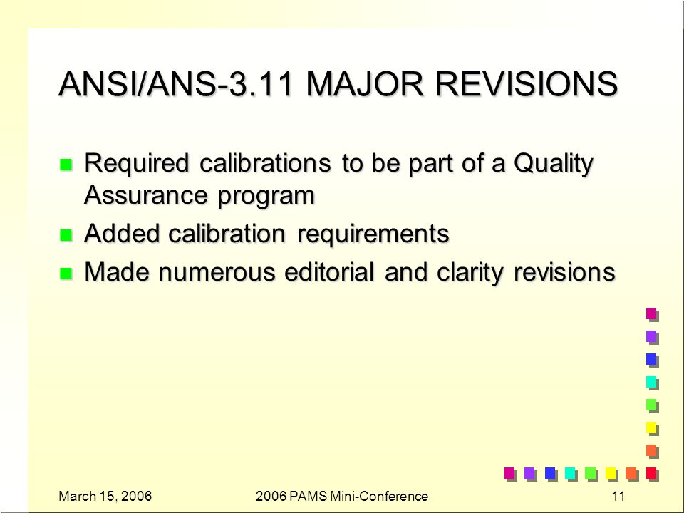 March 15, PAMS Mini-Conference11 ANSI/ANS-3.11 MAJOR REVISIONS n Required calibrations to be part of a Quality Assurance program n Added calibration requirements n Made numerous editorial and clarity revisions