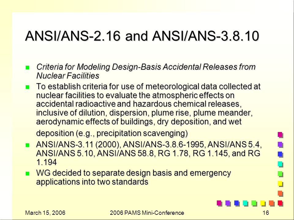 March 15, 20062006 PAMS Mini-Conference16 ANSI/ANS-2.16 and ANSI/ANS-3.8.10 n Criteria for Modeling Design-Basis Accidental Releases from Nuclear Facilities n To establish criteria for use of meteorological data collected at nuclear facilities to evaluate the atmospheric effects on accidental radioactive and hazardous chemical releases, inclusive of dilution, dispersion, plume rise, plume meander, aerodynamic effects of buildings, dry deposition, and wet deposition (e.g., precipitation scavenging) n ANSI/ANS-3.11 (2000), ANSI/ANS-3.8.6-1995, ANSI/ANS 5.4, ANSI/ANS 5.10, ANSI/ANS 58.8, RG 1.78, RG 1.145, and RG 1.194 n WG decided to separate design basis and emergency applications into two standards