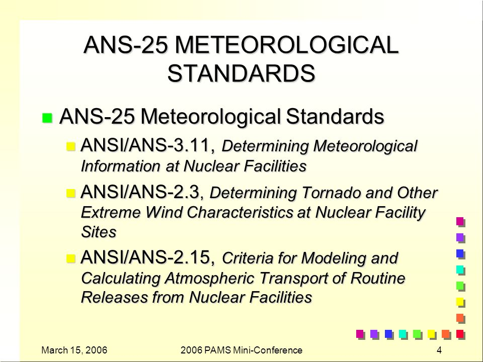 March 15, 20062006 PAMS Mini-Conference5 ANS-25 METEOROLOGICAL STANDARDS n ANS-25 Meteorological Standards (Continued): n ANSI/ANS-2.16, Criteria for Modeling Design- Basis Accidental Releases from Nuclear Facilities n ANSI/ANS-2.21, Criteria for Assessing Atmospheric Effects on the Ultimate Heat Sink n ANSI/ANS-3.8.10, Criteria for Modeling Real- Time Releases at Nuclear Facilities