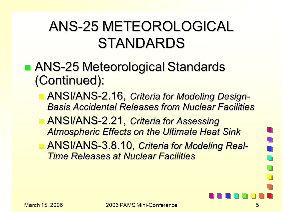 March 15, 20062006 PAMS Mini-Conference6 ANS-25 STANDARDS THAT ADDRESS OTHER ENVIRONMENTAL DISCIPLINES n ANSI/ANS-2.2,Earthquake Instrumentation Criteria for Nuclear Power Plants n ANSI/ANS-2.6,Guidelines for Estimating Present and Forecasting Future Population Distributions Surrounding Power Reactor Sites n ANSI/ANS-2.8,Determining Design Basis Flooding at Power Reactor Sites n ANSI/ANS-2.9, Evaluation of Ground Water Supply for Nuclear Facilities n ANSI/ANS-2.17, Evaluation of Radionuclide Transport in Ground Water for Nuclear Facilities n ANSI/ANS-2.18, Standards for Evaluating Radionuclide Transport in Surface Water for Nuclear Power Sites