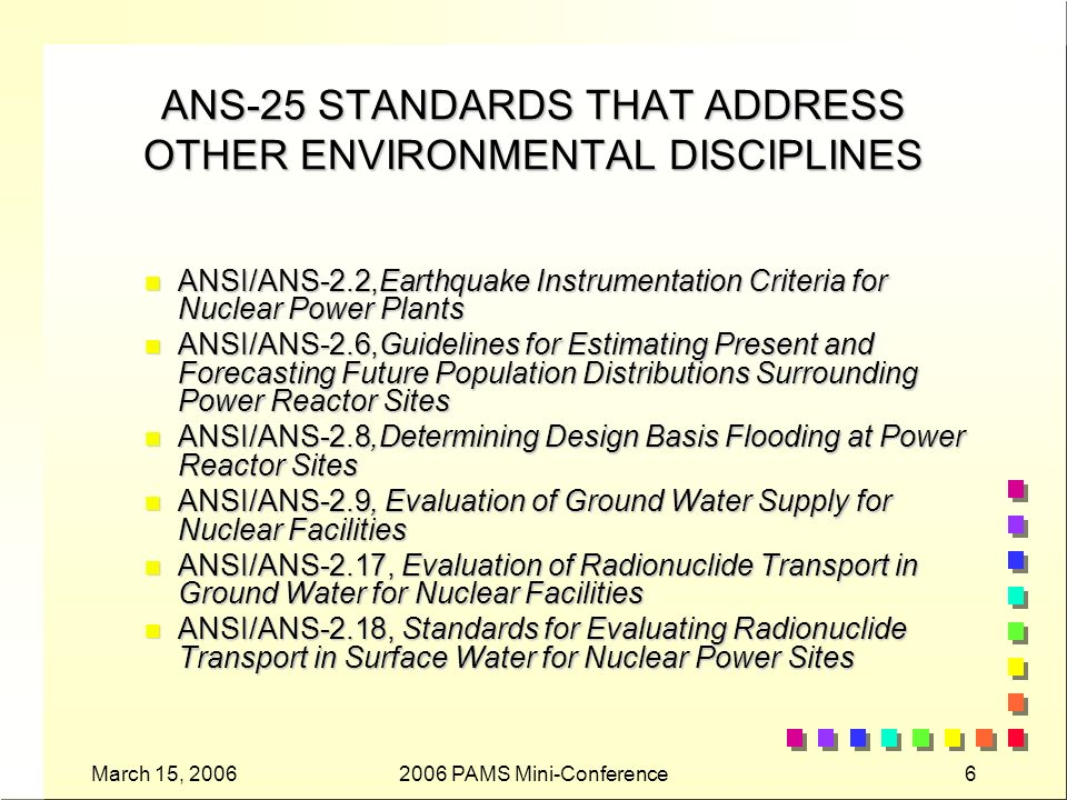 March 15, 20062006 PAMS Mini-Conference17 ANSI/ANS-2.21 n Criteria for Assessing Atmospheric Effects on the Ultimate Heat Sink n To establish criteria for use of meteorological data collected at nuclear facilities to evaluate the atmospheric effects on ultimate heat sink performance.