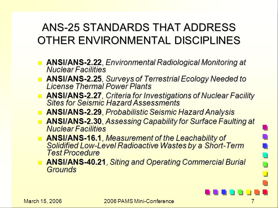 March 15, 20062006 PAMS Mini-Conference7 ANS-25 STANDARDS THAT ADDRESS OTHER ENVIRONMENTAL DISCIPLINES n ANSI/ANS-2.22, Environmental Radiological Monitoring at Nuclear Facilities n ANSI/ANS-2.25, Surveys of Terrestrial Ecology Needed to License Thermal Power Plants n ANSI/ANS-2.27, Criteria for Investigations of Nuclear Facility Sites for Seismic Hazard Assessments n ANSI/ANS-2.29, Probabilistic Seismic Hazard Analysis n ANSI/ANS-2.30, Assessing Capability for Surface Faulting at Nuclear Facilities n ANSI/ANS-16.1, Measurement of the Leachability of Solidified Low-Level Radioactive Wastes by a Short-Term Test Procedure n ANSI/ANS-40.21, Siting and Operating Commercial Burial Grounds