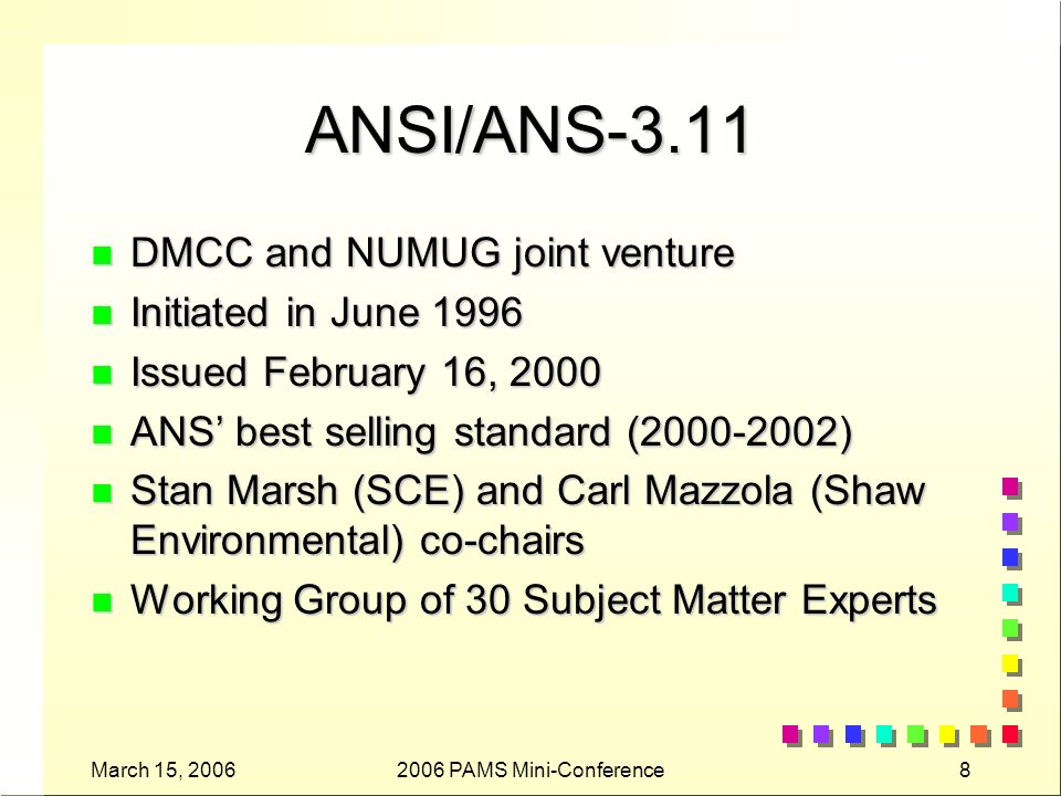 March 15, PAMS Mini-Conference8 ANSI/ANS-3.11 n DMCC and NUMUG joint venture n Initiated in June 1996 n Issued February 16, 2000 n ANS best selling standard ( ) n Stan Marsh (SCE) and Carl Mazzola (Shaw Environmental) co-chairs n Working Group of 30 Subject Matter Experts