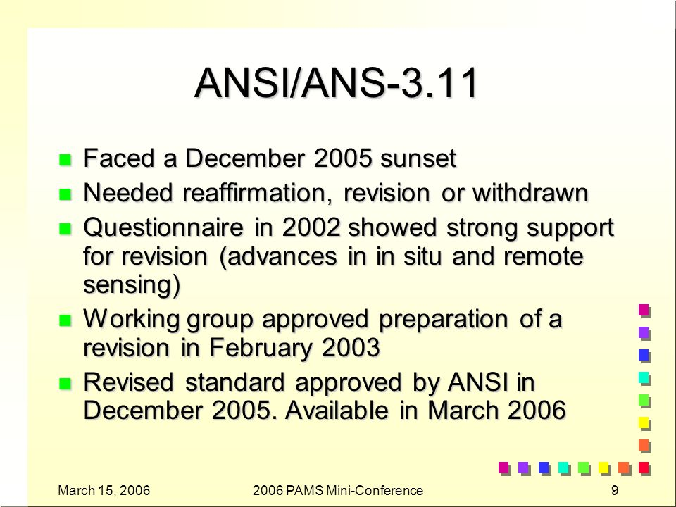March 15, 20062006 PAMS Mini-Conference9 ANSI/ANS-3.11 n Faced a December 2005 sunset n Needed reaffirmation, revision or withdrawn n Questionnaire in 2002 showed strong support for revision (advances in in situ and remote sensing) n Working group approved preparation of a revision in February 2003 n Revised standard approved by ANSI in December 2005.