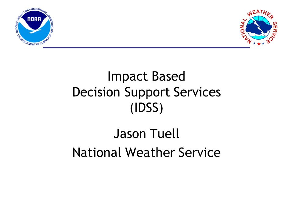 Impact Based Decision Support Services (IDSS) Jason Tuell National Weather Service