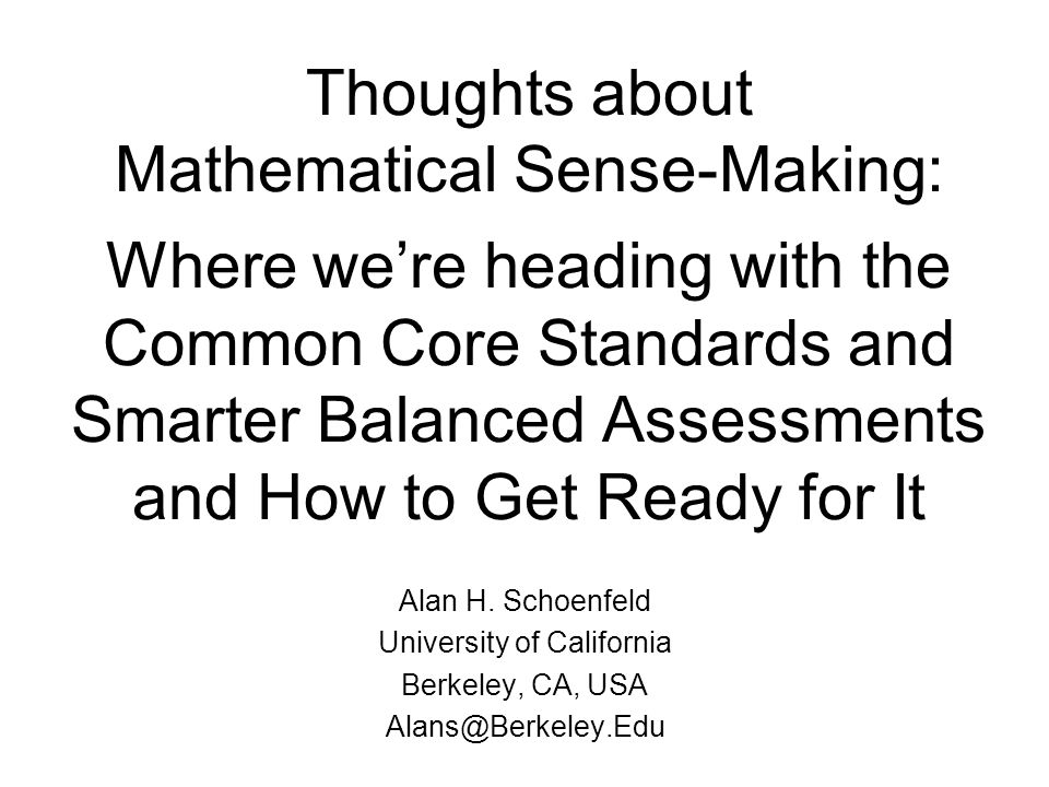 Thoughts about Mathematical Sense-Making: Where were heading with the Common Core Standards and Smarter Balanced Assessments and How to Get Ready for It Alan H.