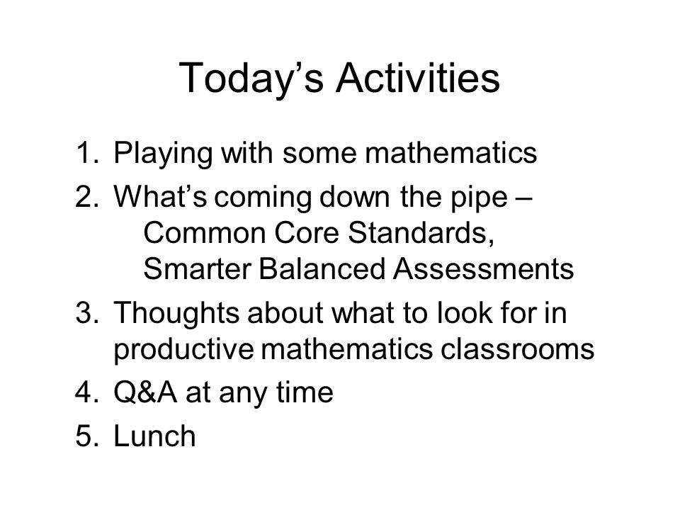 Todays Activities 1.Playing with some mathematics 2.Whats coming down the pipe – Common Core Standards, Smarter Balanced Assessments 3.Thoughts about what to look for in productive mathematics classrooms 4.Q&A at any time 5.Lunch