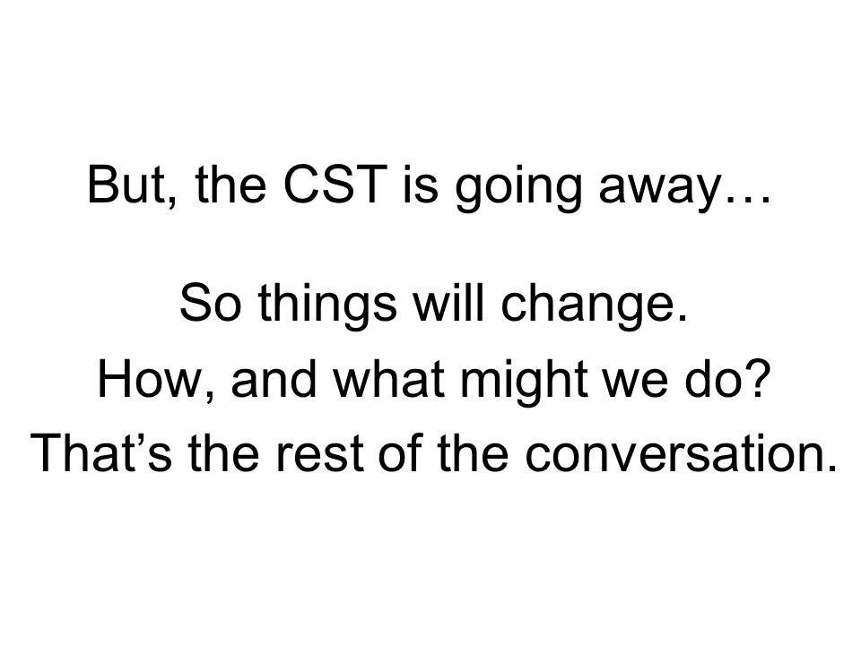 But, the CST is going away… So things will change.