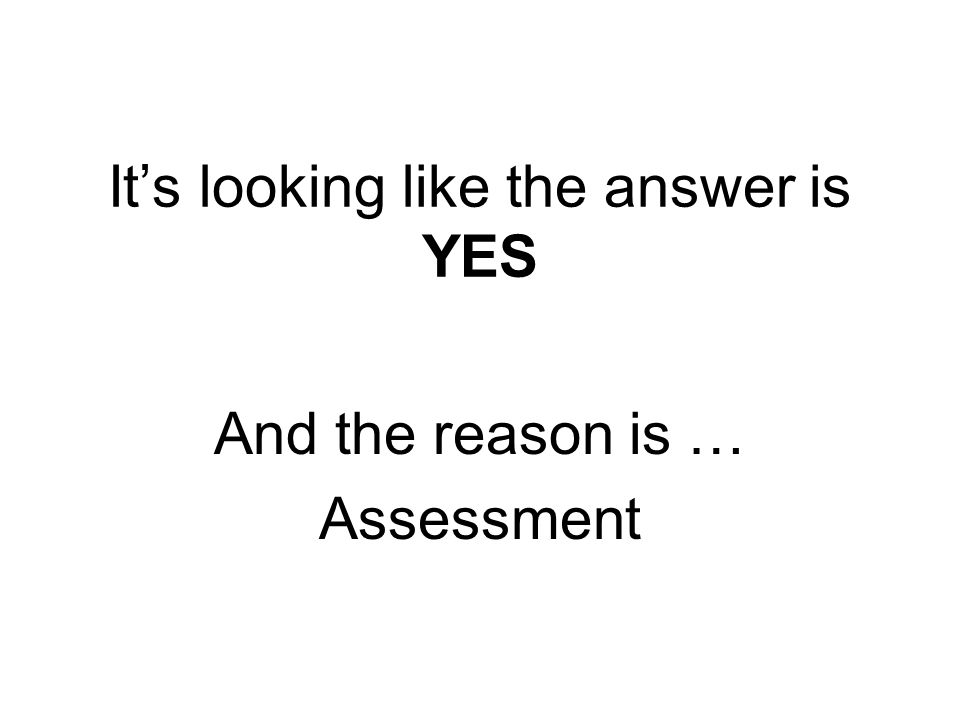 Its looking like the answer is YES And the reason is … Assessment