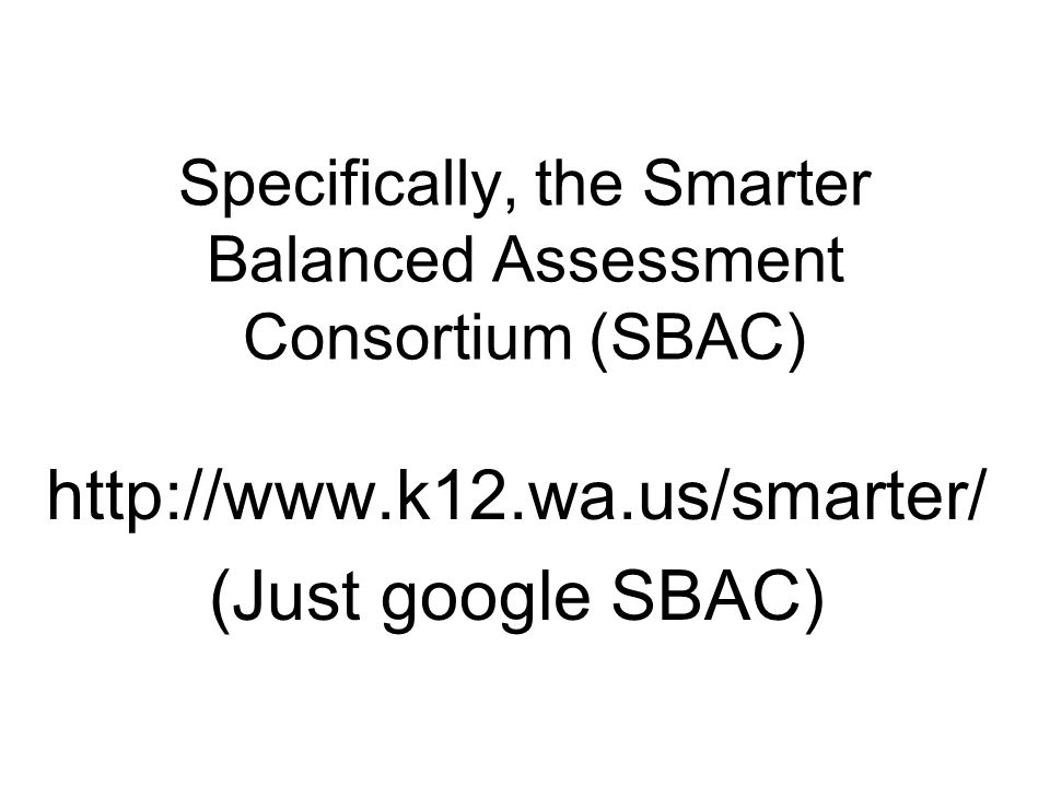 Specifically, the Smarter Balanced Assessment Consortium (SBAC) http://www.k12.wa.us/smarter/ (Just google SBAC)