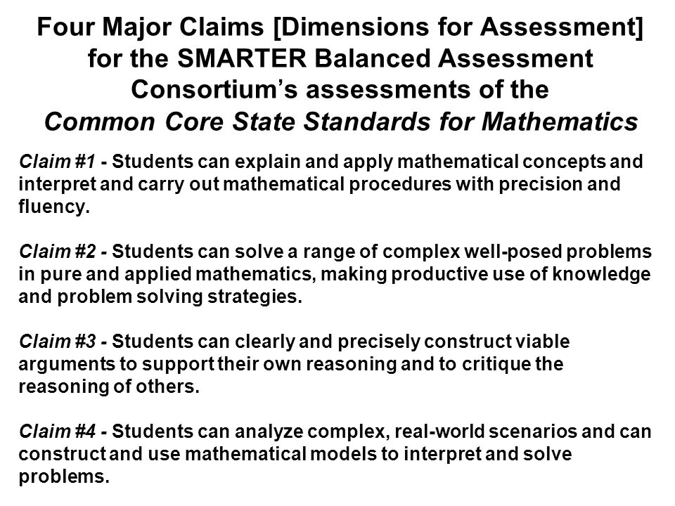 Four Major Claims [Dimensions for Assessment] for the SMARTER Balanced Assessment Consortiums assessments of the Common Core State Standards for Mathematics Claim #1 - Students can explain and apply mathematical concepts and interpret and carry out mathematical procedures with precision and fluency.