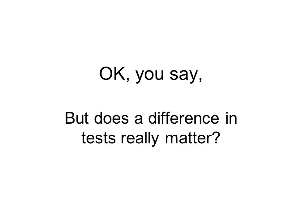 OK, you say, But does a difference in tests really matter