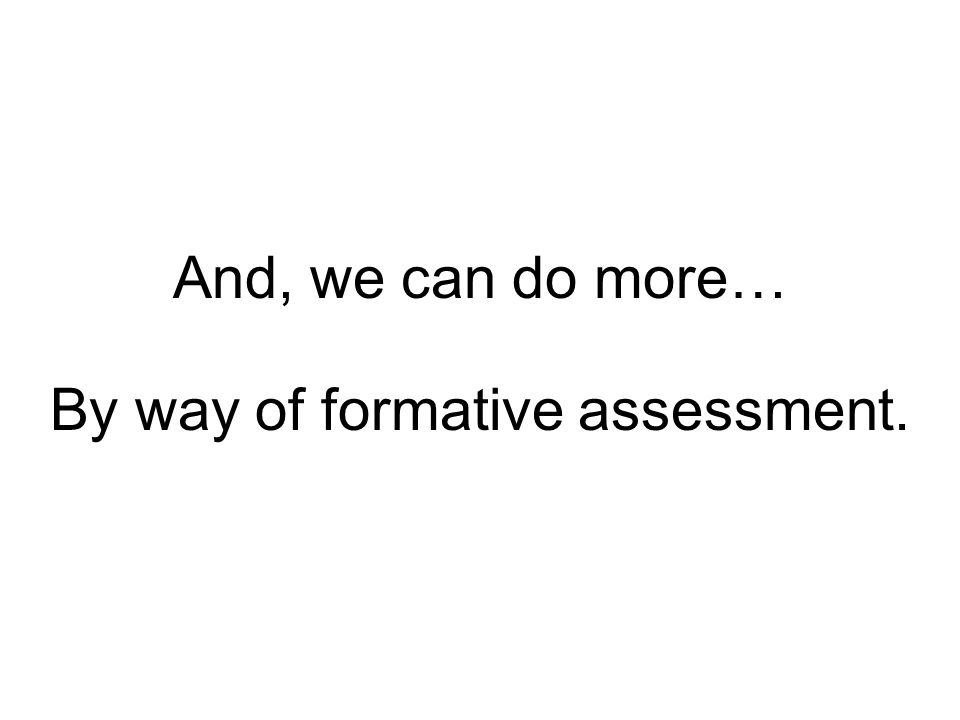 And, we can do more… By way of formative assessment.