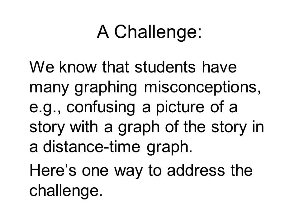 A Challenge: We know that students have many graphing misconceptions, e.g., confusing a picture of a story with a graph of the story in a distance-time graph.