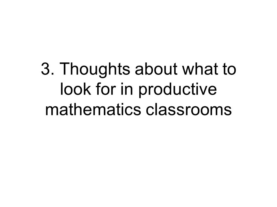 3. Thoughts about what to look for in productive mathematics classrooms