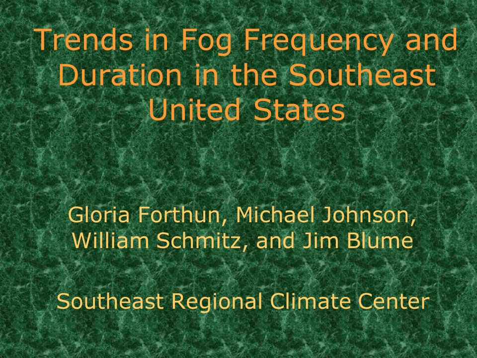 Trends in Fog Frequency and Duration in the Southeast United States Gloria Forthun, Michael Johnson, William Schmitz, and Jim Blume Southeast Regional Climate Center