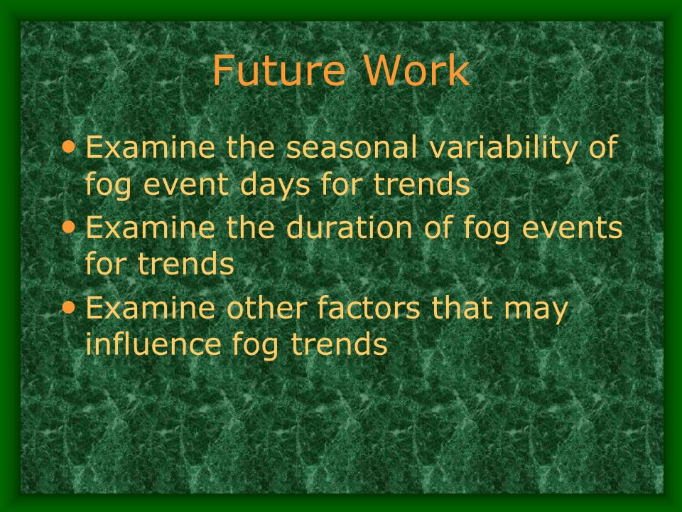 Future Work Examine the seasonal variability of fog event days for trends Examine the duration of fog events for trends Examine other factors that may influence fog trends