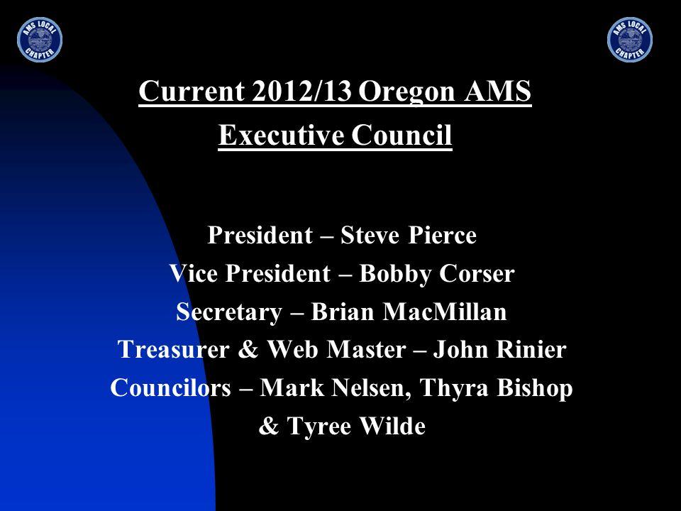 Current 2012/13 Oregon AMS Executive Council President – Steve Pierce Vice President – Bobby Corser Secretary – Brian MacMillan Treasurer & Web Master – John Rinier Councilors – Mark Nelsen, Thyra Bishop & Tyree Wilde