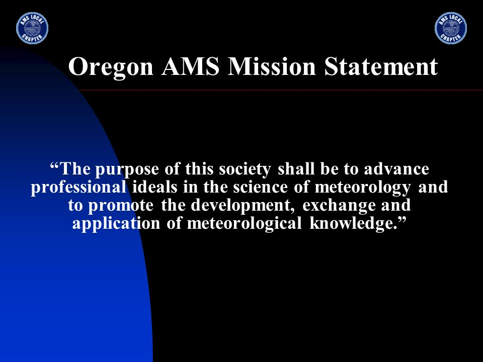 Oregon AMS Mission Statement The purpose of this society shall be to advance professional ideals in the science of meteorology and to promote the deve