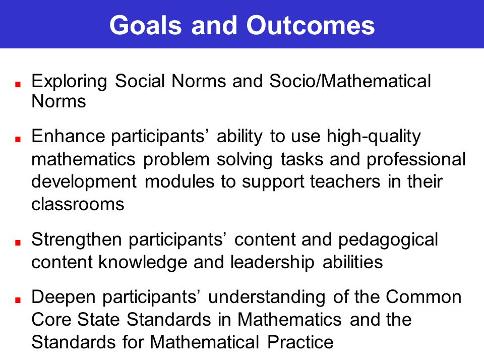 Exploring Social Norms and Socio/Mathematical Norms Enhance participants ability to use high-quality mathematics problem solving tasks and professional development modules to support teachers in their classrooms Strengthen participants content and pedagogical content knowledge and leadership abilities Deepen participants understanding of the Common Core State Standards in Mathematics and the Standards for Mathematical Practice
