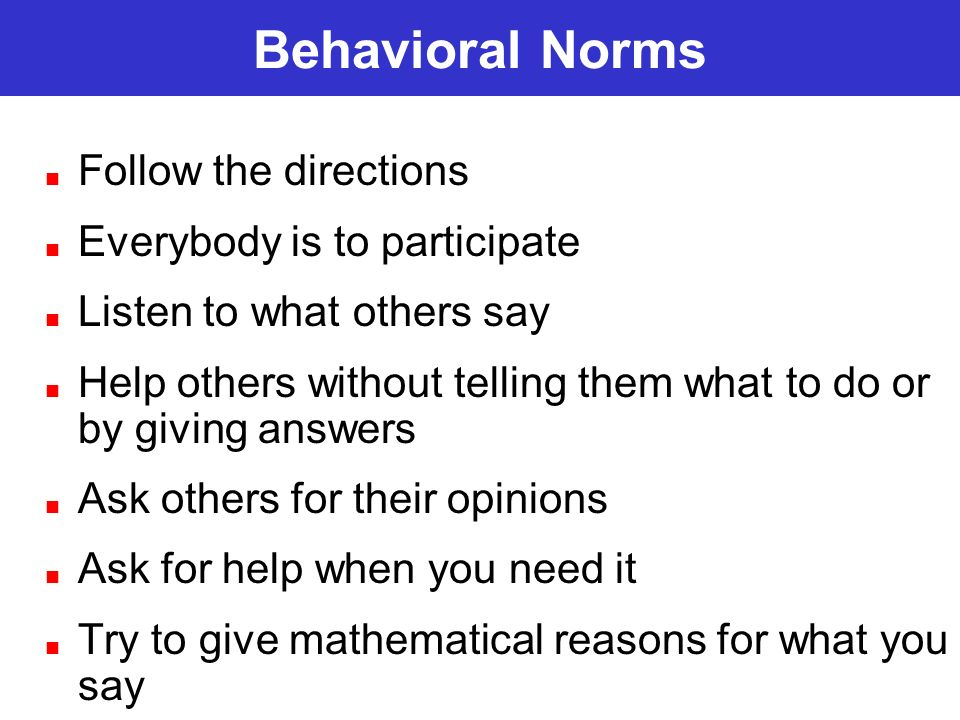 Behavioral Norms Follow the directions Everybody is to participate Listen to what others say Help others without telling them what to do or by giving answers Ask others for their opinions Ask for help when you need it Try to give mathematical reasons for what you say